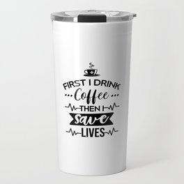 First I Drink Coffee Then I Save Lives, Funny, Nurse, Quote Travel Mug