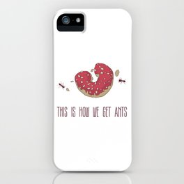 This is How We Get Ants iPhone Case