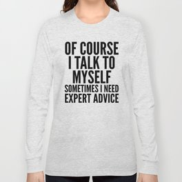 Of Course I Talk To Myself Sometimes I Need Expert Advice Long Sleeve T-shirt