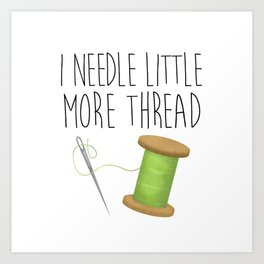 I Needle Little More Thread Art Print