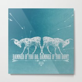 DAMNED IF YOU DO, DAMEND IF YOU DONT Metal Print