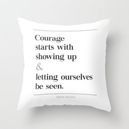 Courage Starts With Showing Up and Letting Ourselves be Seen, Brene Brown Quote, Daring Greatly Throw Pillow