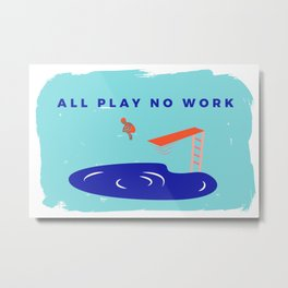 All Play No Work Metal Print