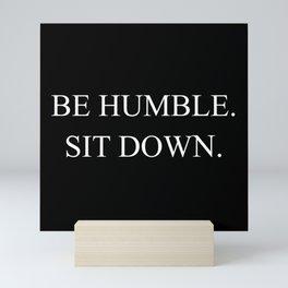 Be Humble. Sit Down. Mini Art Print