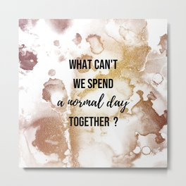 Why can't we spend a normal day together? - Movie quote collection Metal Print