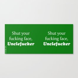 Shut Your Fucking Face Uncle Fucker -Green Canvas Print