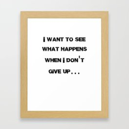 I want to see what happens when I don't give up Framed Art Print