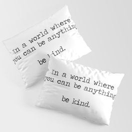 In A World Where You Can Be Anything -Be Kind Pillow Sham