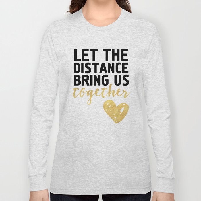 Let The Distance Bring Us Together Love Quote Long Sleeve T Shirt