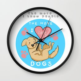 Dog Lover, The More I Know People The More I Love Dogs, Gift for Dog Mom and Dog Dad Wall Clock