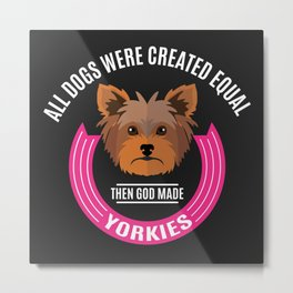 All Dogs Were Created Equal - Then God Made Yorkies Metal Print