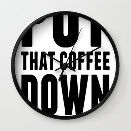 PUT THAT COFFEE DOWN T-SHIRT Wall Clock
