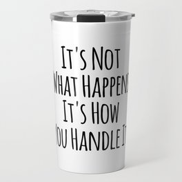 It's Not What Happens It's How You Handle It Travel Mug