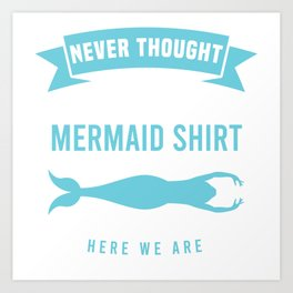 """""""Never Thought I'd Be Wearing A Mermaid Shirt But Here We Are"""" Mermaid Shirt For Mermaid Lovers Art Print"""