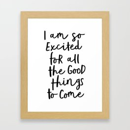 I Am So Excited For All The Good Things to Come black-white typography design poster home wall decor Framed Art Print