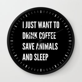 I JUST WANT TO DRINK COFFEE SAVE ANIMALS AND SLEEP (Black & White) Wall Clock