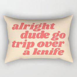 alright dude go trip over a knife Rectangular Pillow