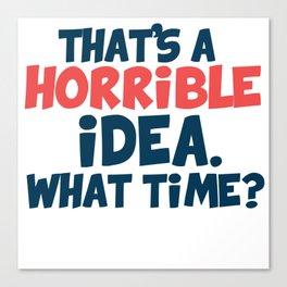 That's a horrible idea. What time? Canvas Print