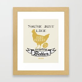 You're Just Like Fried Chicken You Make Everything Better Framed Art Print
