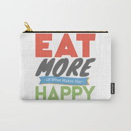 """""""Eat More of What Makes You Happy"""" Carry-All Pouch"""
