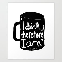 I drink, therefore I am Art Print