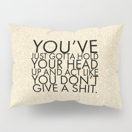 You've just gotta hold your head up and act like you don't give a shit. Pillow Sham