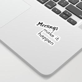 Meetings Make it Happen Sticker