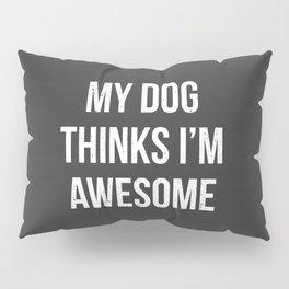 My dog thinks I'm awesome! Pillow Sham