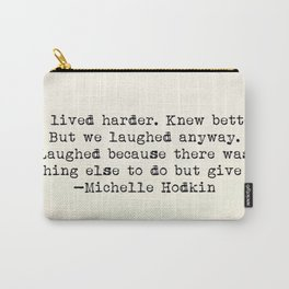 """""""We lived harder. Knew better. But we laughed anyway..."""" -Michelle Hodkins Carry-All Pouch"""