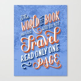 The World is a Book and Those Who Do Not Travel Read Only One Page Canvas Print