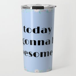 Today is gonna be awesome flower print Travel Mug