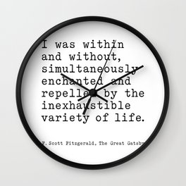 F Scott Fitzgerald Quote - I was within and without, inexhaustible variety of life. Wall Clock