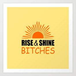 Rise and shine bitches funny quote Art Print