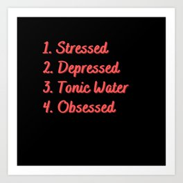 Stressed. Depressed. Tonic Water. Obsessed. Art Print