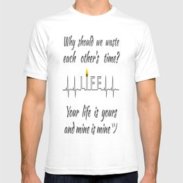 Why should we waste each other's time? Your life is yours and mine is mine ツ T-shirt