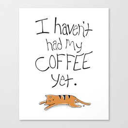 I Haven't Had My Coffee Yet. Canvas Print