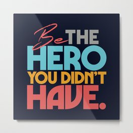 Be the hero you didn't have, be your own hero, self motivation, motivational quote Metal Print