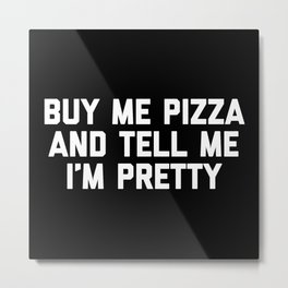 Buy Me Pizza Funny Quote Metal Print