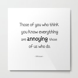 Those of you who think you know everything are annoying those of us who do. Metal Print