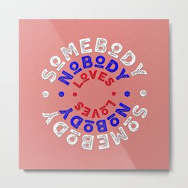 somebody nobody loves -SQUARE Metal Print