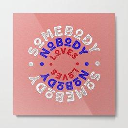 somebody nobody loves -SQUARE Metal Print