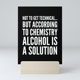 NOT TO GET TECHNICAL BUT ACCORDING TO CHEMISTRY ALCOHOL IS A SOLUTION (Black & White) Mini Art Print