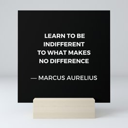 Learn to be indifferent to what makes no difference - Stoic Quotes - Marcus Aurelius Meditatios Mini Art Print