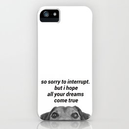 so sorry to interrupt. but ihope all your dreams come true iPhone Case