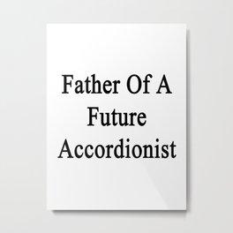 Father Of A Future Accordionist  Metal Print