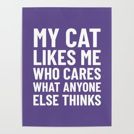 My Cat Likes Me Who Cares What Anyone Else Thinks (Ultra Violet) Poster