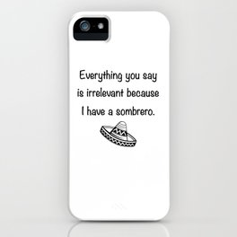 Everything You Say Is Irrelevant Because I Have A Sombrero iPhone Case
