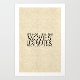 It's not like in the movies. It's better, because it's real. Art Print