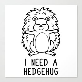I Need a Hedgehug Shirt Funny Pun Wordplay Gift Canvas Print
