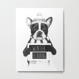 Winter is boring Metal Print